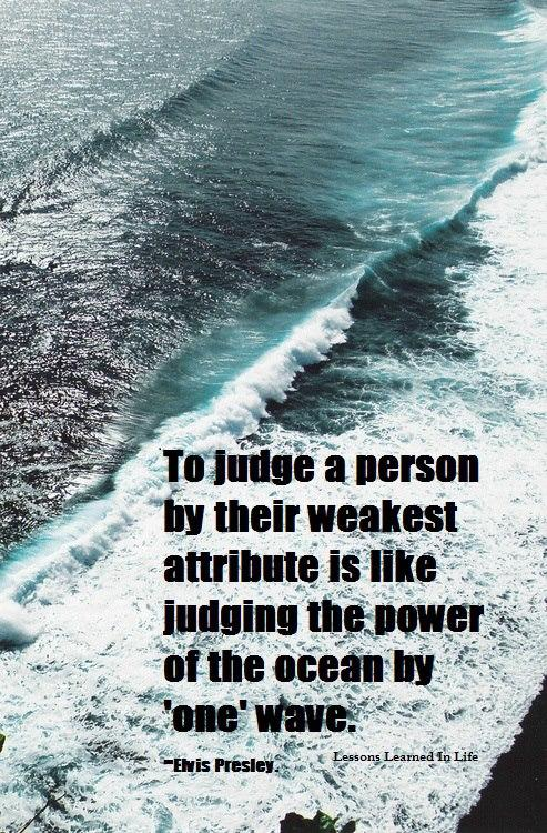 To judge a person by their weakest attribute is like judging the power of the ocean by 'one' wave.